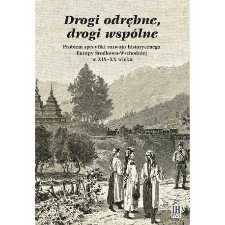 Drogi odrębne, drogi wspólne. Problem specyfiki rozwoju historycznego Europy Środkowo-Wschodniej w XIX-XX wieku