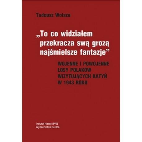 """Tadeusz Wolsza, """"To co widziałem przekracza swą grozą…"""". Wojenne i powojenne losy Polaków wizytujących Katyń w 1943 roku"""