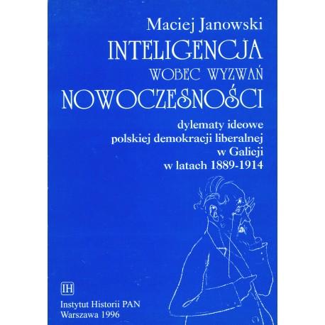 Inteligencja wobec wyzwań nowoczesności. Dylematy ideowe polskiej demokracji liberalnej w Galicji wiatach 1889-1914, M. Janowski