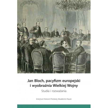Jan Bloch, pacyfizm europejski i wyobraźnia Wielkiej Wojny. Studia i rozważania, pod red. Marka Kornata