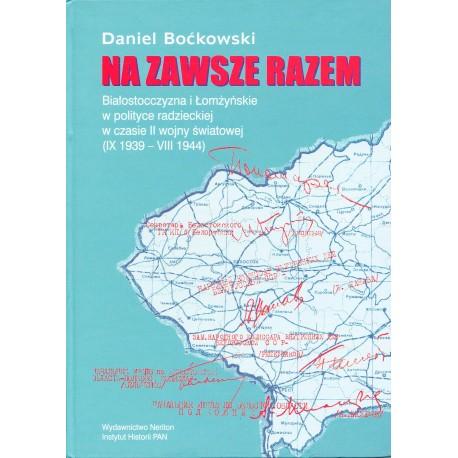 Na zawsze razem. Białostocczyzna i Łomżyńskie w polityce radzieckiej w czasie II wojny światowej (IX 1939-VII 1944),D. Boćkowski