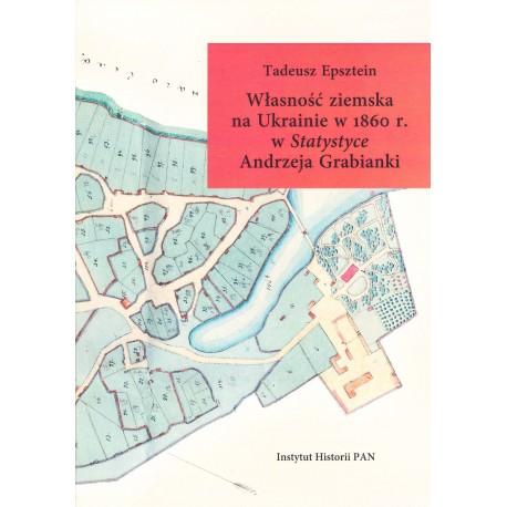 Własność ziemska na Ukrainie w 1860 r. w Statystyce Andrzeja Grabianki, Tadeusz Epsztein