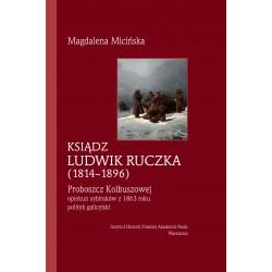 Ksiądz Ludwik Ruczka (1814-1896). Opiekun sybiraków z 1863 roku - polityk galicyjski - proboszcz Kolbuszowej, Magdalena Micińska