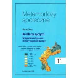 Metamorfozy społeczne, t. 11: Kreślarze ojczyzn. Geografowie i granice międzywojennej Europy, Maciej Górny