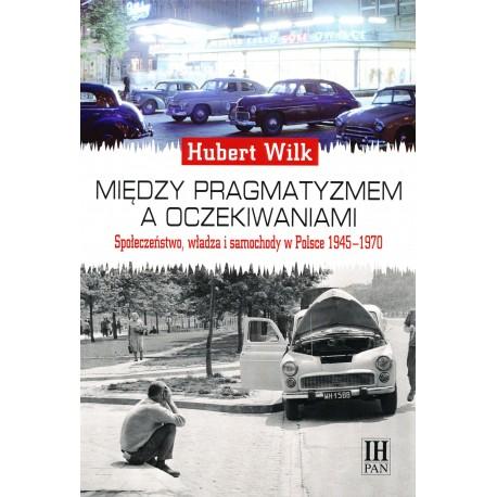 Między pragmatyzmem a oczekiwaniem. Społeczeństwo, władza i samochody w Polsce 1945-1970, Hubert Wilk