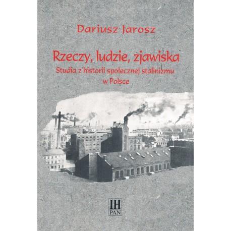 Rzeczy ludzie, zjawiska. Studia z historii społecznej stalinizmu w Polsce, Dariusz Jarosz