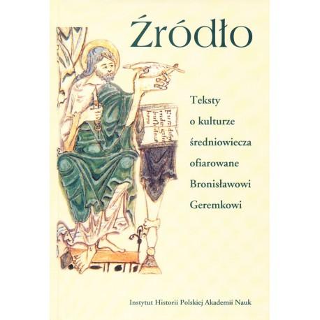 Źródło. Teksty o kulturze średniowiecza ofiarowane Bronisławowi Geremkowi, pod red. W. Brojera