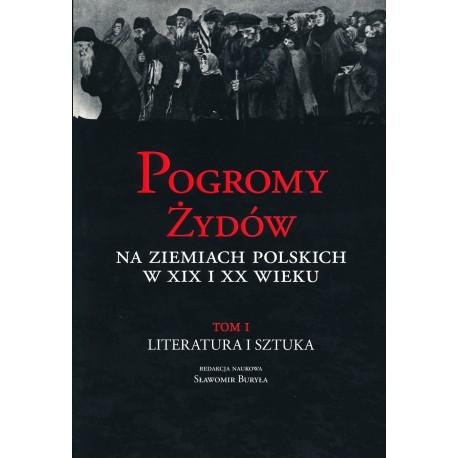 Pogromy Żydów na ziemiach polskich w XIX i XX wieku, T. I: Literatura i sztuka, red. nauk. Sławomir Buryła