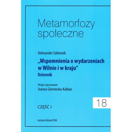 """Metamorfozy społeczne, t. 18: Aleksander Szklennik """"Wspomnienia o wydarzeniach w Wilnie…"""". Dziennik, cz. I, J. Gierowska-Kałłaur"""
