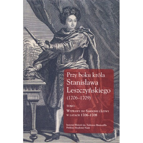 Przy boku króla Stanisława Leszczyńskiego (1706–1709), Tom I, wyd. Jerzy Dygdała
