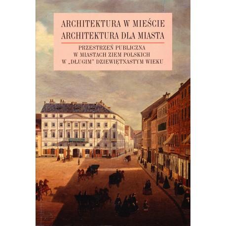 """Architektura w mieście, architektura dla miasta, t. 2: Przestrzeń publiczna w miastach ziem polskich w """"długim"""" XIX wieku"""