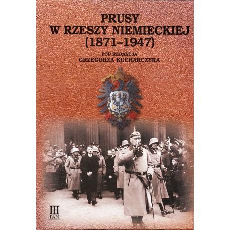 Historia Prus. Narodziny-mocarstwowość-obumieranie, t. 4: Prusy w Rzeszy Niemieckiej (1871-1947), red. Grzegorz Kucharczyk