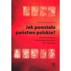 Jak powstało państwo polskie? Hipoteza podboju w historiografii polskiej XIX i XX wieku, Andrzej Wierzbicki