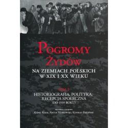 Pogromy Żydów na ziemiach polskich w XIX i XX wieku, T. 3: Historiografia, polityka, recepcja społeczna (do 1939 roku)