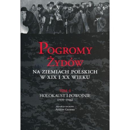 Pogromy Żydów na ziemiach polskich w XIX i XX wieku, T. 4: Holokaust i Powojnie (1939-1946), red. nauk. August Grabski