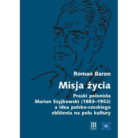 Misja życia. Praski polonista Marian Szyjkowski (1883-1952) a idea polsko-czeskiego zbliżenia na polu kultury