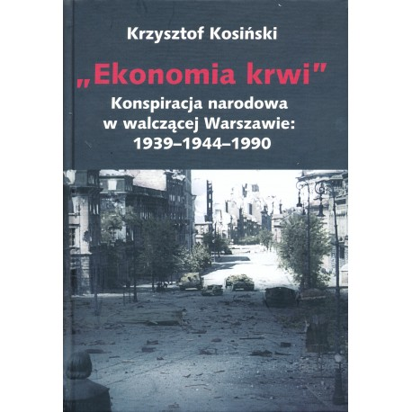 Ekonomia krwi. Z historii konspiracji narodowej w walczącej Warszawie 1939–1944–1990, Krzysztof Kosiński