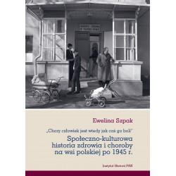 E. Szpak, Chory człowiek jest wtedy jak coś go boli. Społeczno-kulturowa historia zdrowia i choroby na wsi polskiej po 1945 r.
