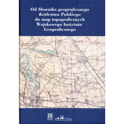 Od Słownika geograficznego Królestwa Polskiego do map topograficznych Wojskowego Instytutu Geograficznego, red. Tadeusz Epsztein
