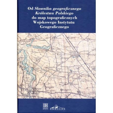 Od Słownika geograficznego Królestwa Polskiego do map topograficznych Wojskowego Instytutu Geograficznego, red. T. Epszteina