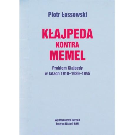 Kłajpeda kontra Memel. Problem Kłajpedy w latach 1918-1939-1945, Piotr Łossowski