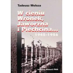 W cieniu Wronek, Jaworzna, i Piechcina ... 1945-1956. Życie codzienne w polskich więzieniach, obozach i ośrodkach pracy więźniów