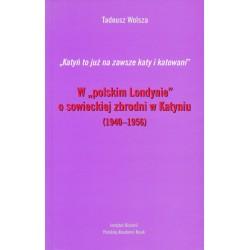 """""""Katyń to już na zawsze katy i katowani"""". W """"polskim Londynie"""" o sowieckiej zbrodni w Katyniu (1944-1956), Tadeusz Wolsza."""