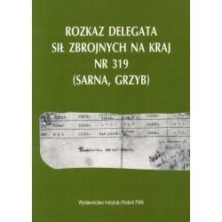 Rozkaz Delegata Sił Zbrojnych na Kraj nr 319 (Sarna, Grzyb), [przyg. dok. do druku i oprac. indeksu Hanna Rybicka].